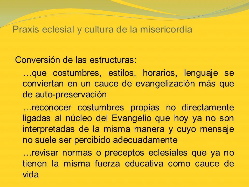 Praxis eclesial y cultura de la misericordia Conversión de las estructuras: …que costumbres, estilos, horarios, lenguaje se conviertan en un cauce de