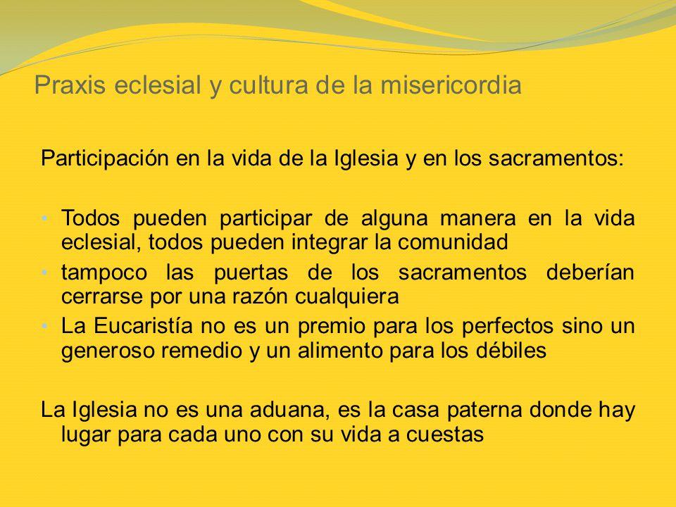 Praxis eclesial y cultura de la misericordia Participación en la vida de la Iglesia y en los sacramentos: Todos pueden participar de alguna manera en