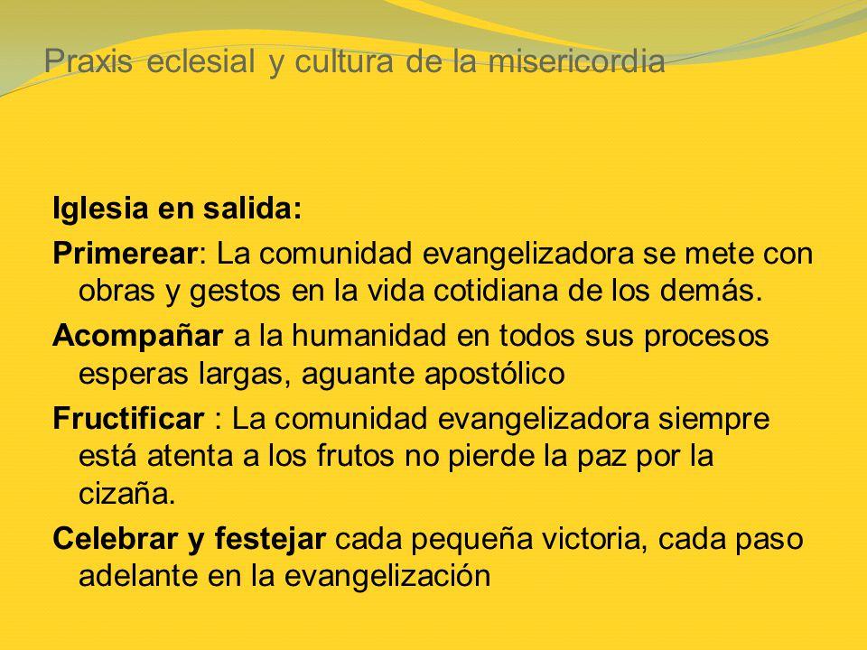 Praxis eclesial y cultura de la misericordia Iglesia en salida: Primerear: La comunidad evangelizadora se mete con obras y gestos en la vida cotidiana