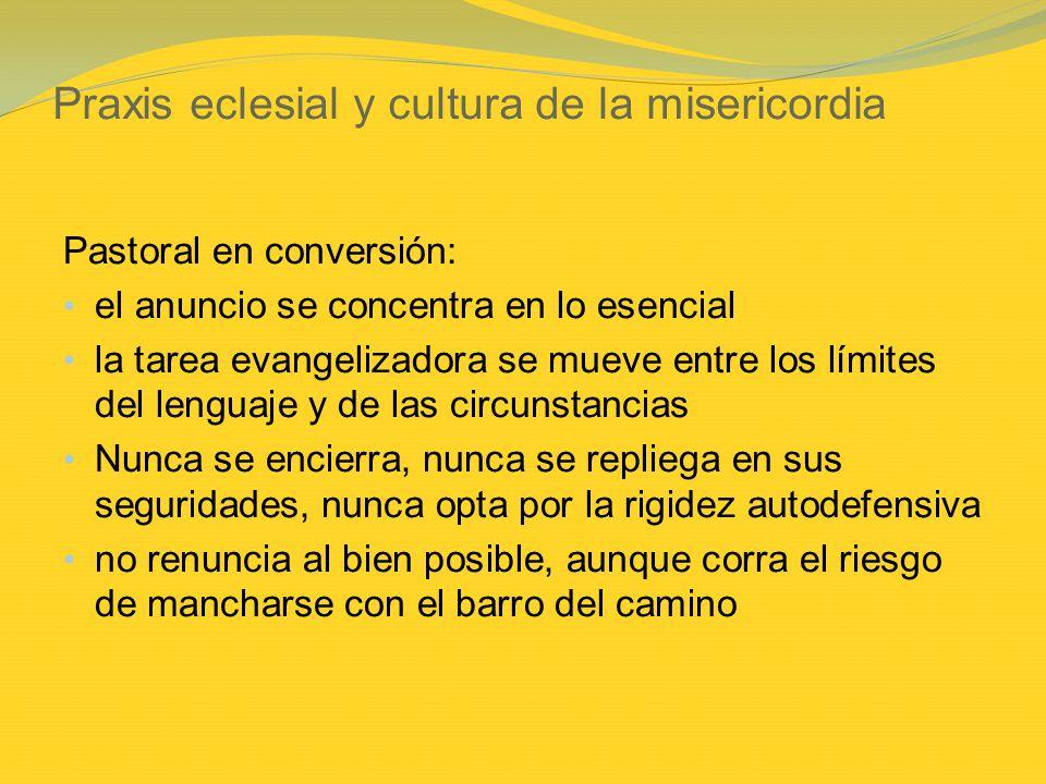 Praxis eclesial y cultura de la misericordia Pastoral en conversión: el anuncio se concentra en lo esencial la tarea evangelizadora se mueve entre los