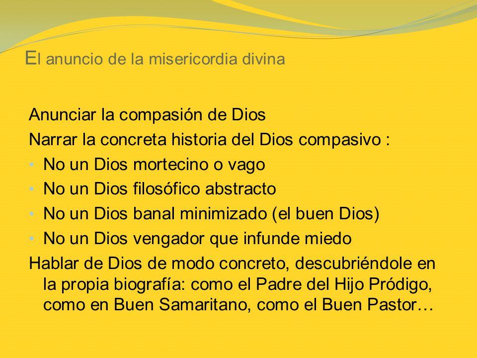 E l anuncio de la misericordia divina Anunciar la compasión de Dios Narrar la concreta historia del Dios compasivo : No un Dios mortecino o vago No un