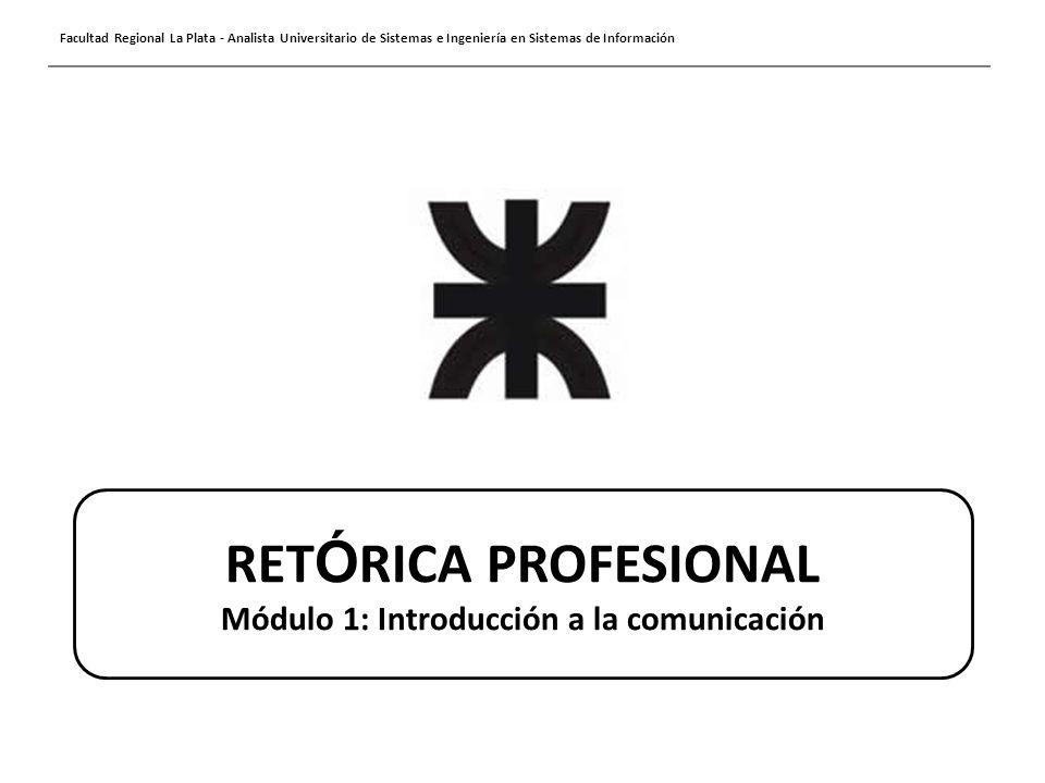 Facultad Regional La Plata - Analista Universitario de Sistemas e Ingeniería en Sistemas de Información RET Ó RICA PROFESIONAL Módulo 1: Introducción a la comunicación