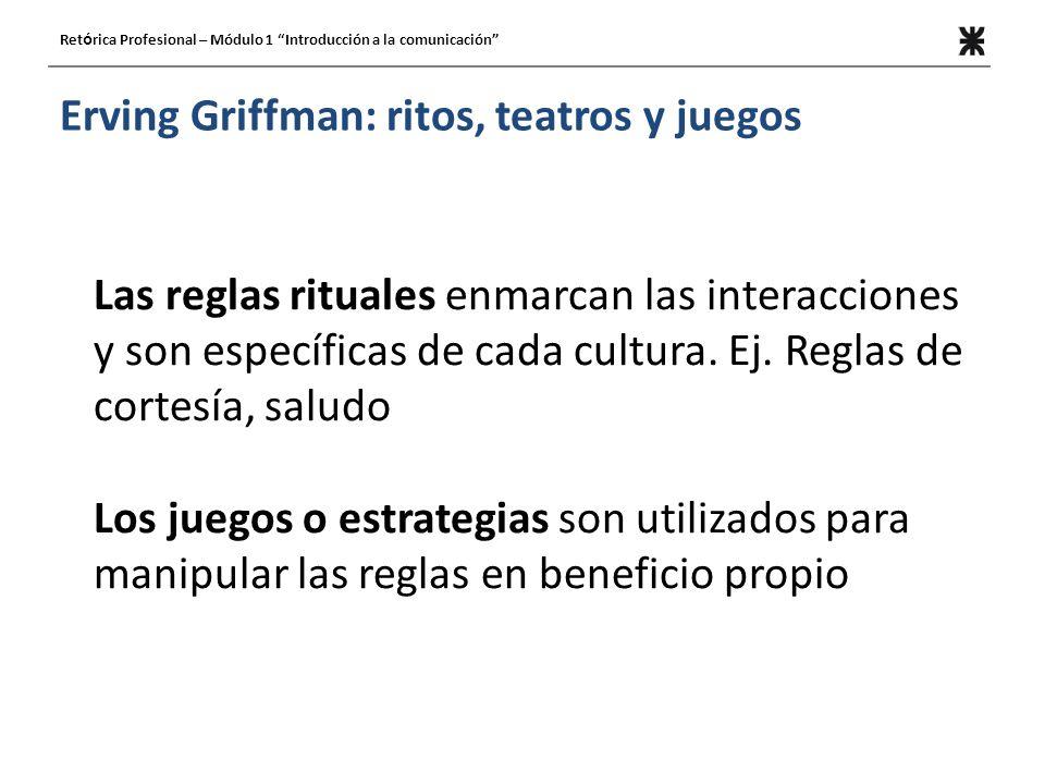 Erving Griffman: ritos, teatros y juegos Ret ó rica Profesional – Módulo 1 Introducción a la comunicación Las reglas rituales enmarcan las interacciones y son específicas de cada cultura.
