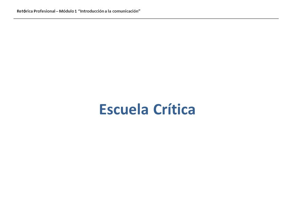 Escuela Crítica Ret ó rica Profesional – Módulo 1 Introducción a la comunicación