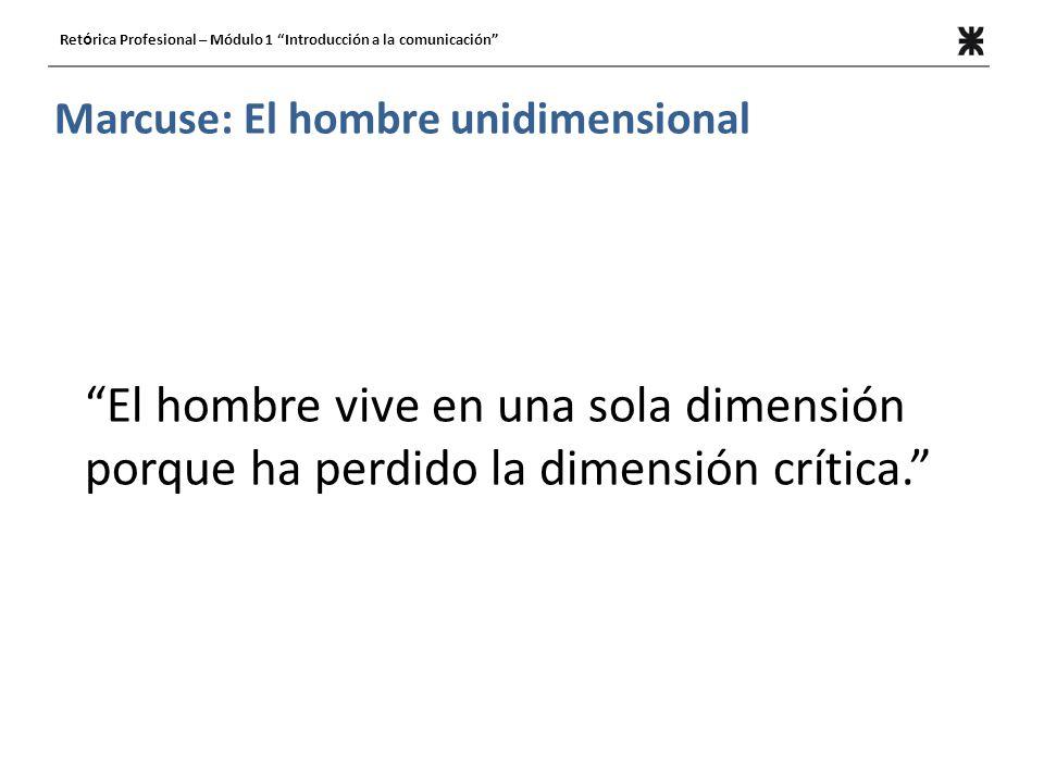 Ret ó rica Profesional – Módulo 1 Introducción a la comunicación Marcuse: El hombre unidimensional El hombre vive en una sola dimensión porque ha perdido la dimensión crítica.
