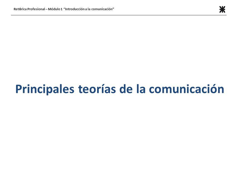 Principales teorías de la comunicación Ret ó rica Profesional – Módulo 1 Introducción a la comunicación