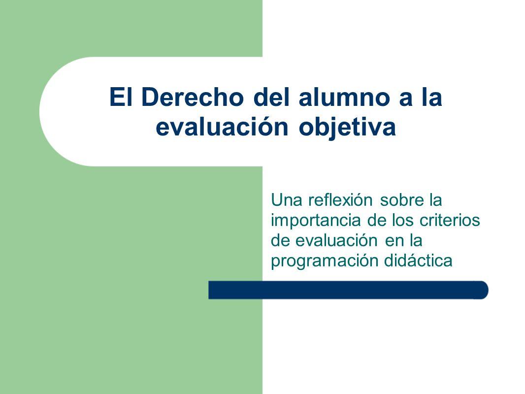 El Derecho del alumno a la evaluación objetiva Una reflexión sobre la importancia de los criterios de evaluación en la programación didáctica