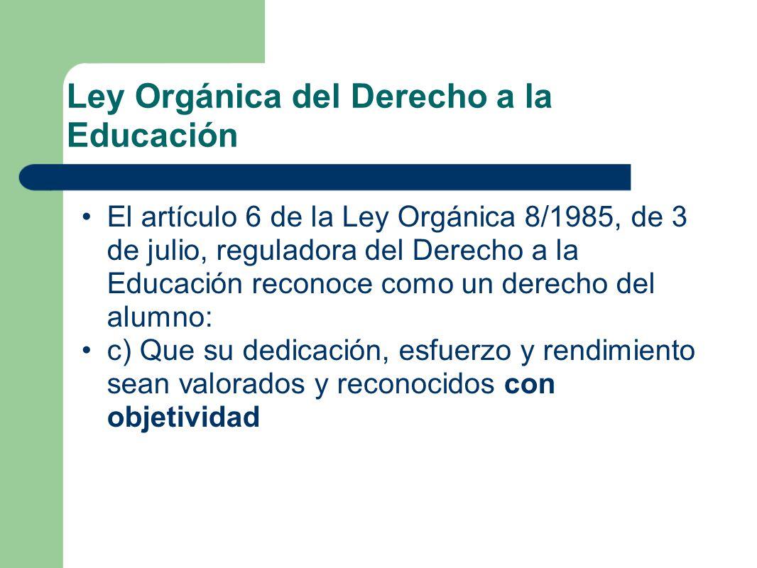 Ley Orgánica del Derecho a la Educación El artículo 6 de la Ley Orgánica 8/1985, de 3 de julio, reguladora del Derecho a la Educación reconoce como un derecho del alumno: c) Que su dedicación, esfuerzo y rendimiento sean valorados y reconocidos con objetividad