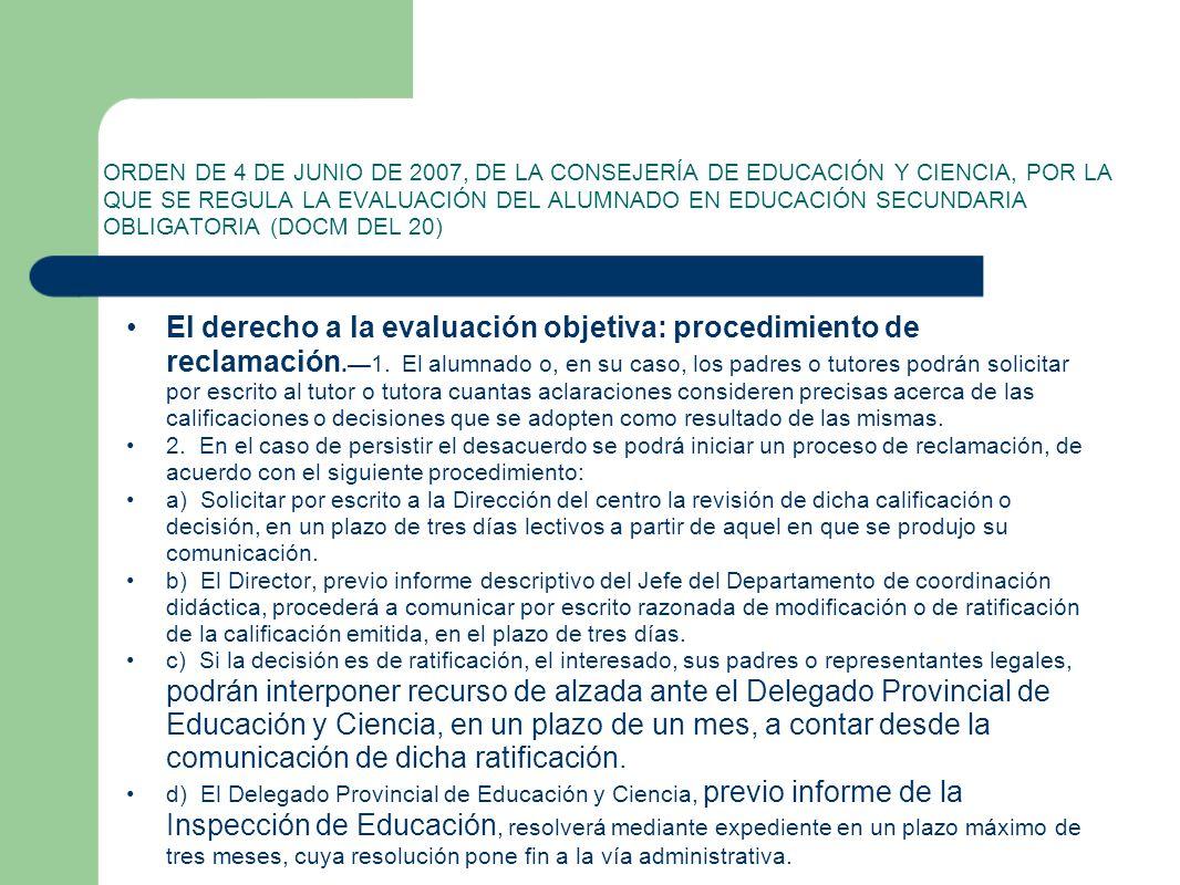 ORDEN DE 4 DE JUNIO DE 2007, DE LA CONSEJERÍA DE EDUCACIÓN Y CIENCIA, POR LA QUE SE REGULA LA EVALUACIÓN DEL ALUMNADO EN EDUCACIÓN SECUNDARIA OBLIGATORIA (DOCM DEL 20) El derecho a la evaluación objetiva: procedimiento de reclamación.1.
