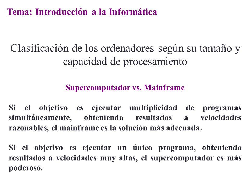 Supercomputador vs. Mainframe Si el objetivo es ejecutar multiplicidad de programas simultáneamente, obteniendo resultados a velocidades razonables, e