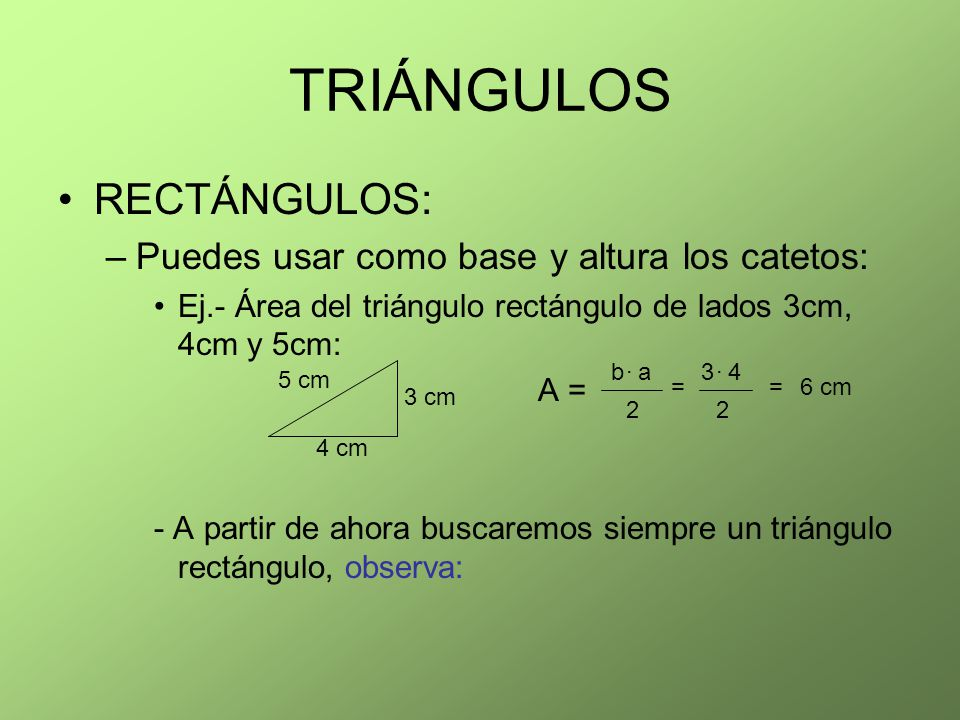 TRIÁNGULOS RECTÁNGULOS: –Puedes usar como base y altura los catetos: Ej.- Área del triángulo rectángulo de lados 3cm, 4cm y 5cm: A = - A partir de aho