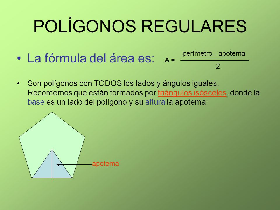 POLÍGONOS REGULARES La fórmula del área es: Son polígonos con TODOS los lados y ángulos iguales. Recordemos que están formados por triángulos isóscele