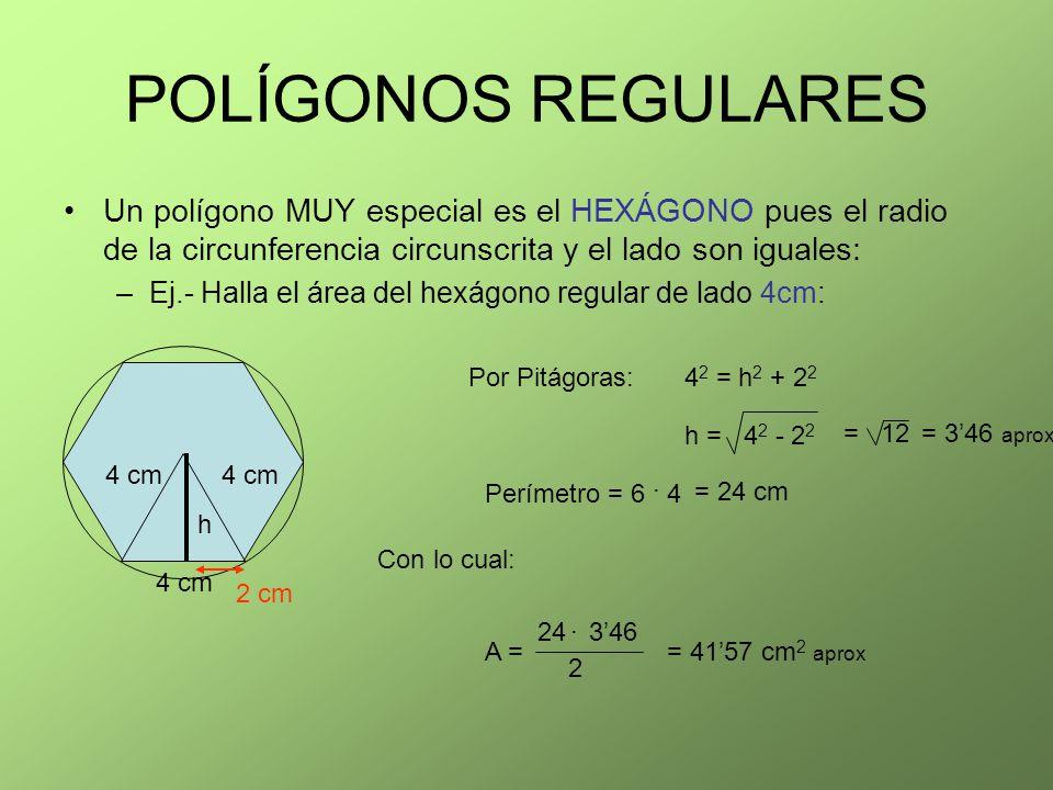 POLÍGONOS REGULARES Un polígono MUY especial es el HEXÁGONO pues el radio de la circunferencia circunscrita y el lado son iguales: –Ej.- Halla el área