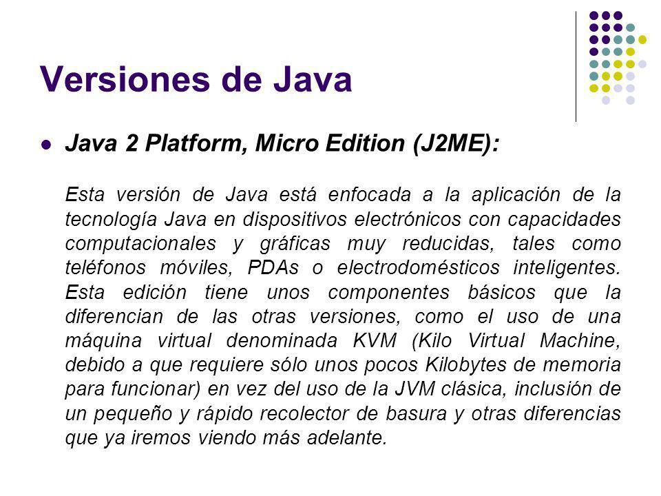 Versiones de Java Java 2 Platform, Micro Edition (J2ME): Esta versión de Java está enfocada a la aplicación de la tecnología Java en dispositivos electrónicos con capacidades computacionales y gráficas muy reducidas, tales como teléfonos móviles, PDAs o electrodomésticos inteligentes.