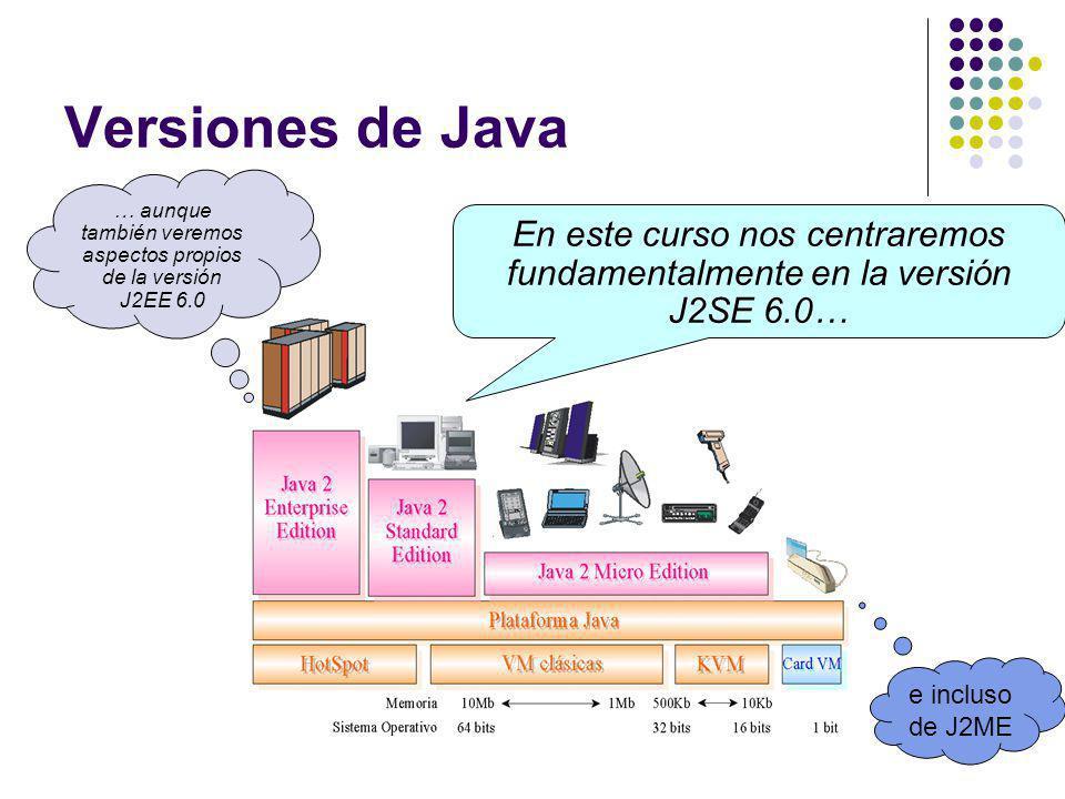 Versiones de Java … aunque también veremos aspectos propios de la versión J2EE 6.0 En este curso nos centraremos fundamentalmente en la versión J2SE 6.0… e incluso de J2ME