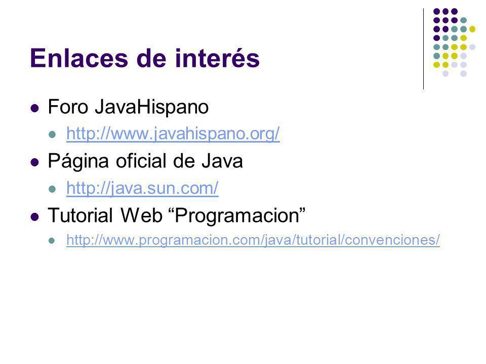 Enlaces de interés Foro JavaHispano http://www.javahispano.org/ Página oficial de Java http://java.sun.com/ Tutorial Web Programacion http://www.programacion.com/java/tutorial/convenciones/