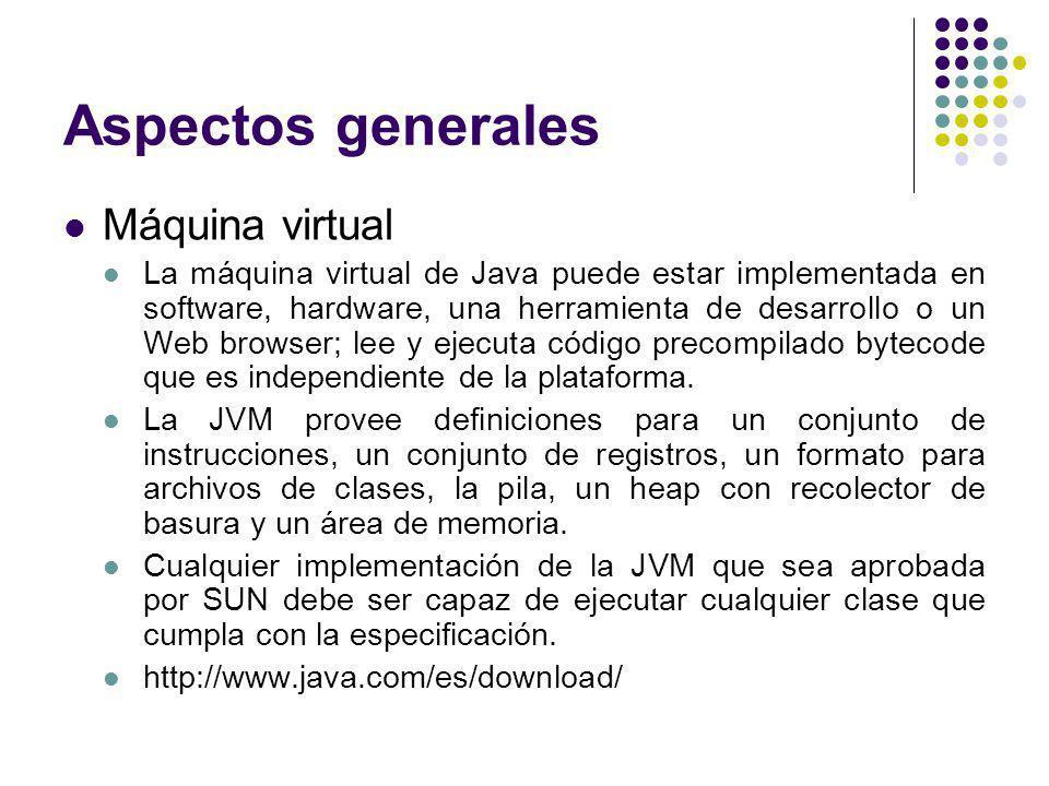 Aspectos generales Máquina virtual La máquina virtual de Java puede estar implementada en software, hardware, una herramienta de desarrollo o un Web browser; lee y ejecuta código precompilado bytecode que es independiente de la plataforma.