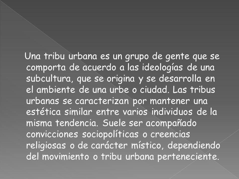 Una tribu urbana es un grupo de gente que se comporta de acuerdo a las ideologías de una subcultura, que se origina y se desarrolla en el ambiente de