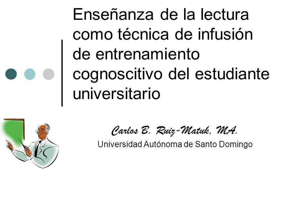 Enseñanza de la lectura como técnica de infusión de entrenamiento cognoscitivo del estudiante universitario Carlos B. Ruiz-Matuk, MA. Universidad Autó