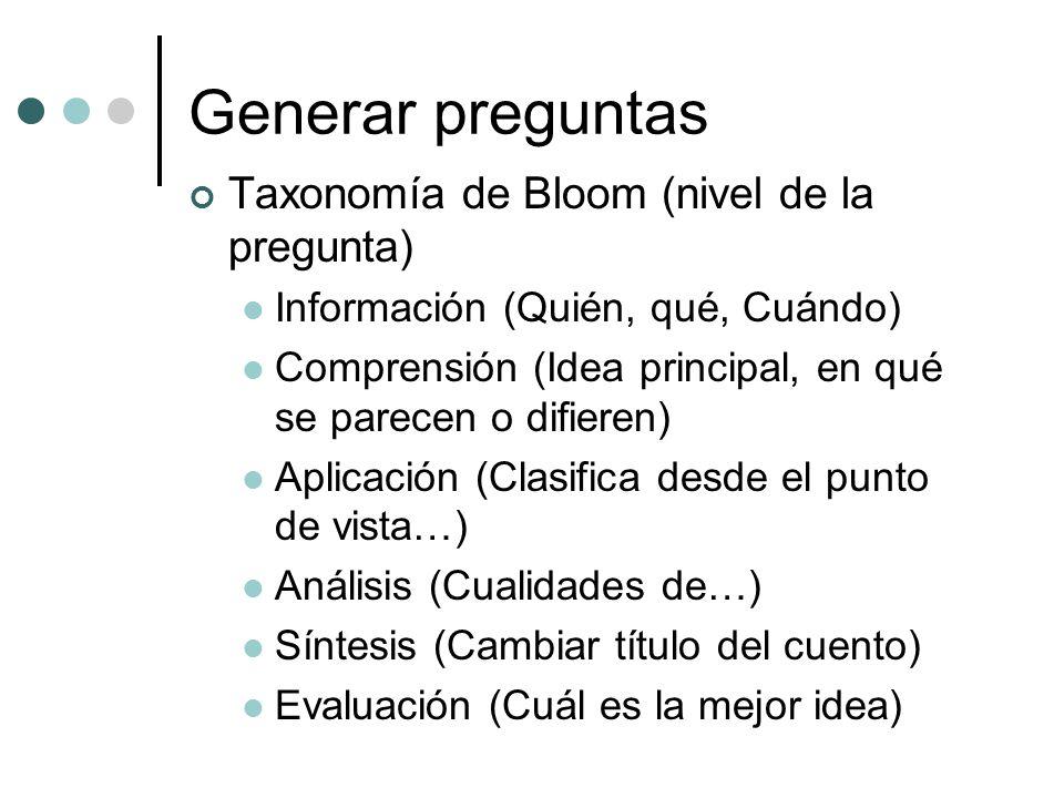 Generar preguntas Taxonomía de Bloom (nivel de la pregunta) Información (Quién, qué, Cuándo) Comprensión (Idea principal, en qué se parecen o difieren