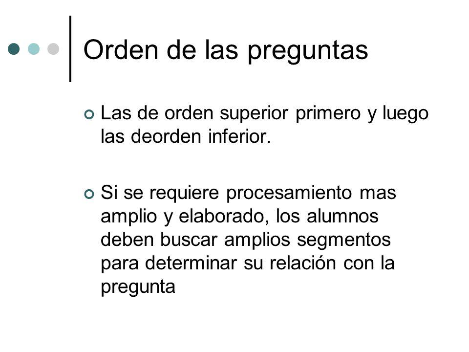 Orden de las preguntas Las de orden superior primero y luego las deorden inferior. Si se requiere procesamiento mas amplio y elaborado, los alumnos de