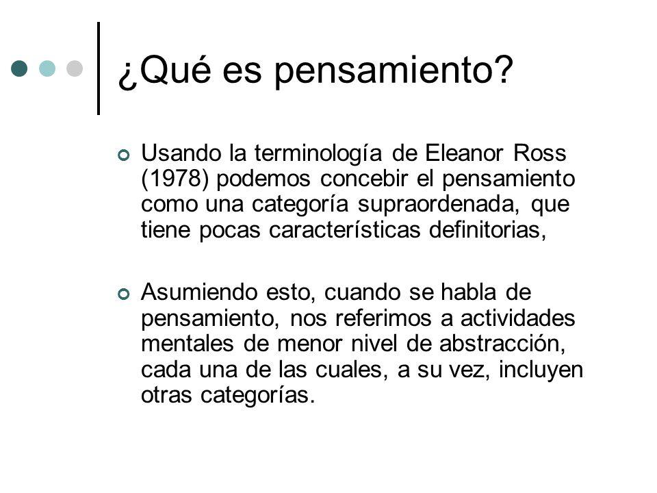 ¿Qué es pensamiento? Usando la terminología de Eleanor Ross (1978) podemos concebir el pensamiento como una categoría supraordenada, que tiene pocas c