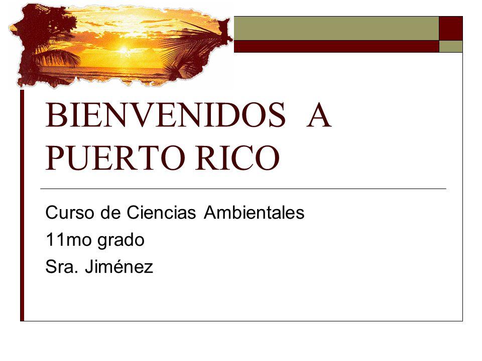 BIENVENIDOS A PUERTO RICO Curso de Ciencias Ambientales 11mo grado Sra. Jiménez