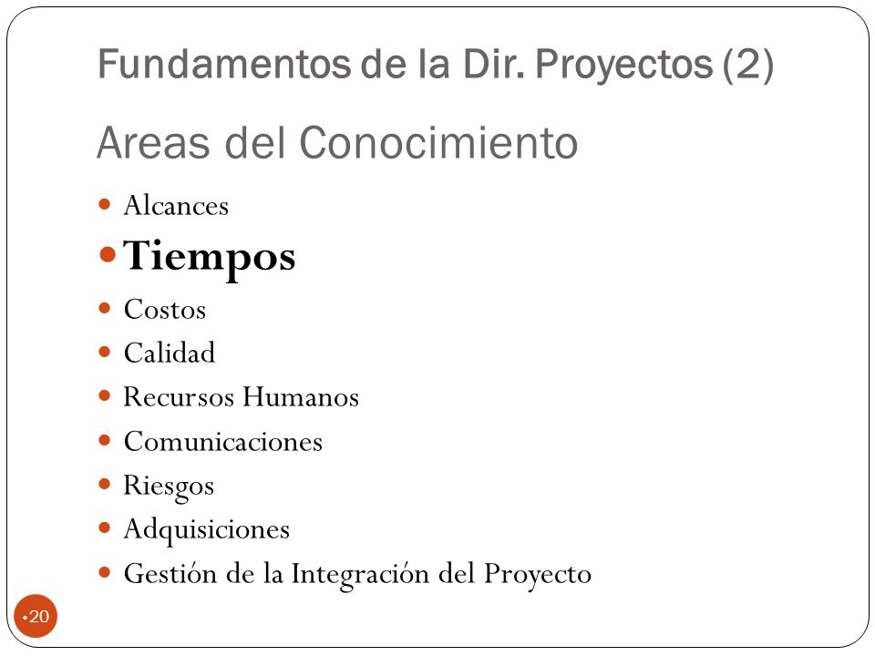 Areas del Conocimiento 20 Alcances Tiempos Costos Calidad Recursos Humanos Comunicaciones Riesgos Adquisiciones Gestión de la Integración del Proyecto Fundamentos de la Dir.