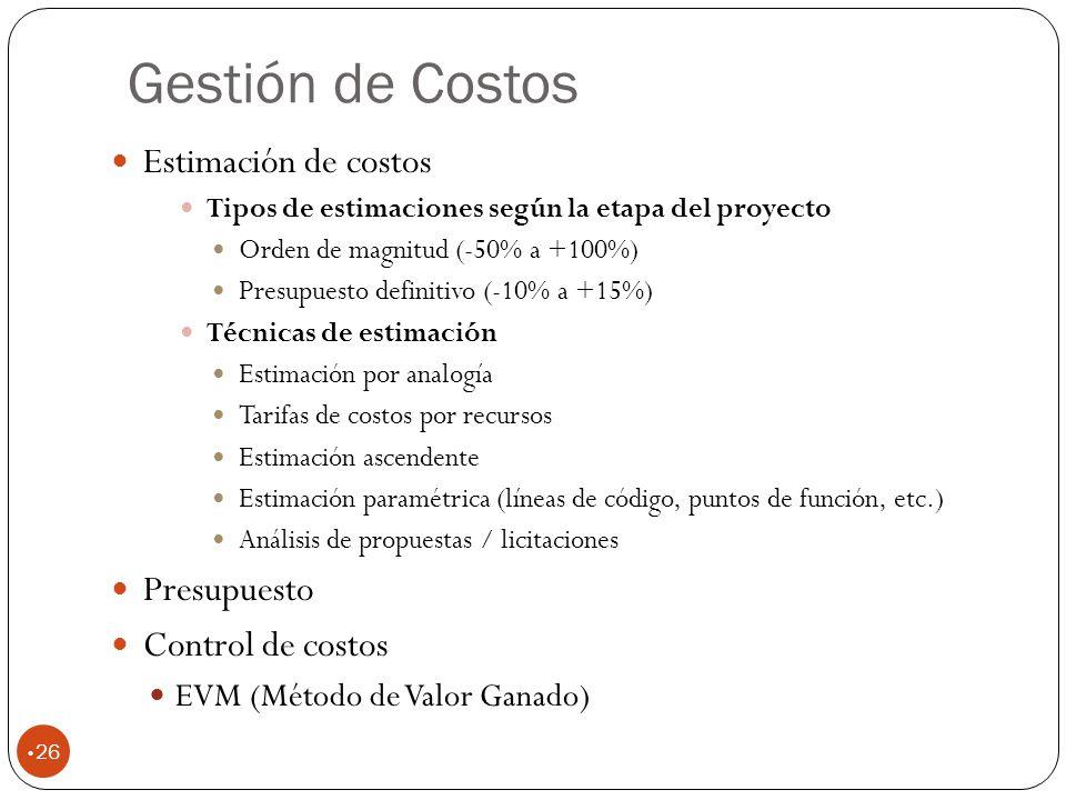 Gestión de Costos 26 Estimación de costos Tipos de estimaciones según la etapa del proyecto Orden de magnitud (-50% a +100%) Presupuesto definitivo (-10% a +15%) Técnicas de estimación Estimación por analogía Tarifas de costos por recursos Estimación ascendente Estimación paramétrica (líneas de código, puntos de función, etc.) Análisis de propuestas / licitaciones Presupuesto Control de costos EVM (Método de Valor Ganado)