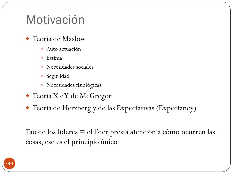 Motivación 46 Teoría de Maslow Auto actuación Estima Necesidades sociales Seguridad Necesidades fisiológicas Teoría X e Y de McGregor Teoría de Herzberg y de las Expectativas (Expectancy) Tao de los líderes = el líder presta atención a cómo ocurren las cosas, ese es el principio único.