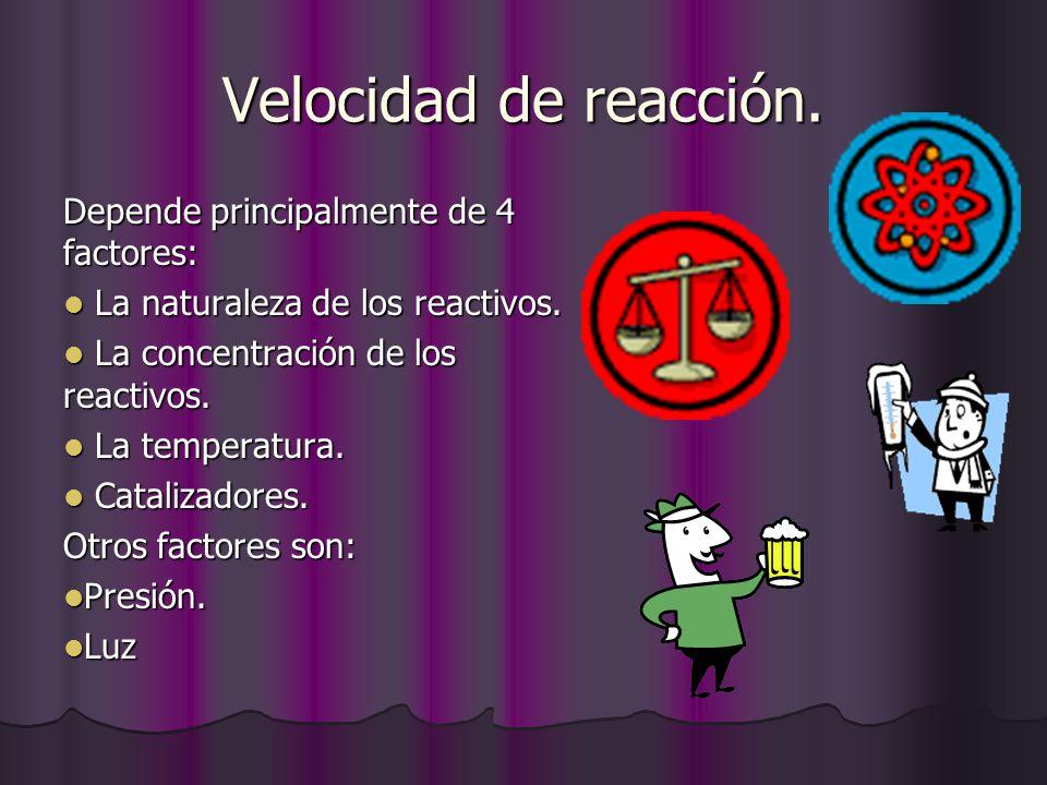 Velocidad de reacción. Depende principalmente de 4 factores: La naturaleza de los reactivos. La naturaleza de los reactivos. La concentración de los r