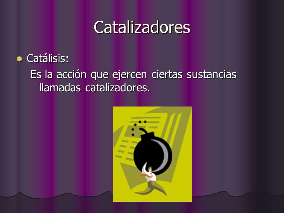 Catalizadores Catálisis: Catálisis: Es la acción que ejercen ciertas sustancias llamadas catalizadores.