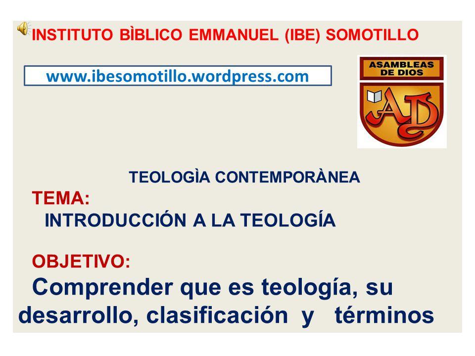 INSTITUTO BÌBLICO EMMANUEL (IBE) SOMOTILLO TEOLOGÌA CONTEMPORÀNEA TEMA: INTRODUCCIÓN A LA TEOLOGÍA OBJETIVO: Comprender que es teología, su desarrollo