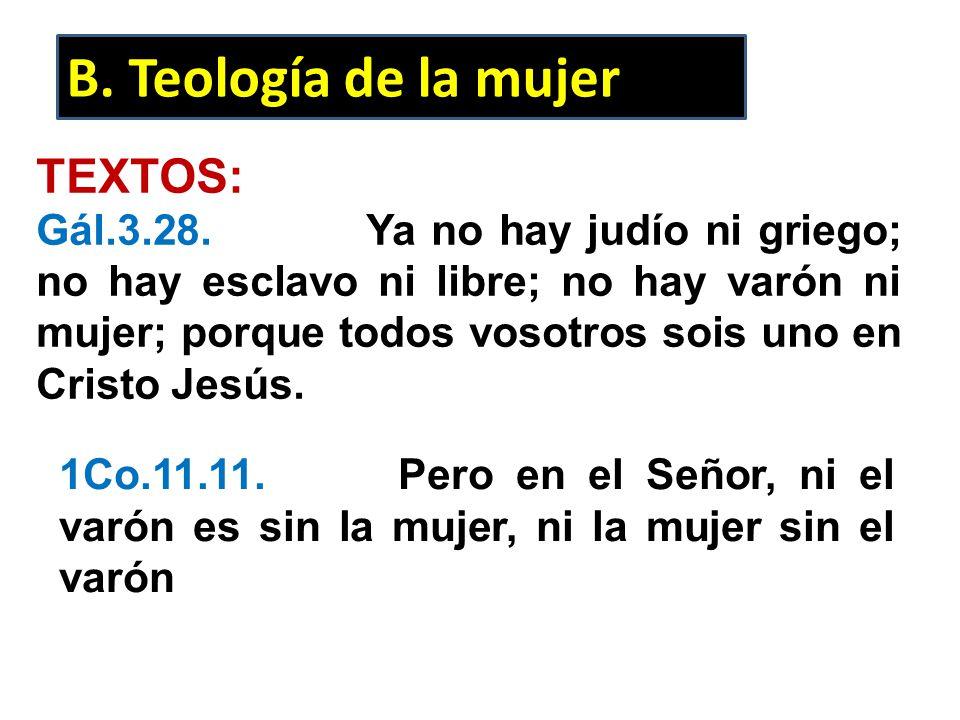 B. Teología de la mujer TEXTOS: Gál.3.28. Ya no hay judío ni griego; no hay esclavo ni libre; no hay varón ni mujer; porque todos vosotros sois uno en