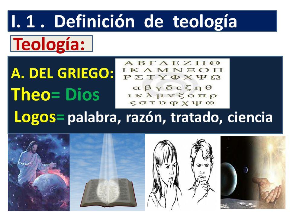 I. 1. Definición de teología Teología: A. DEL GRIEGO: Theo= Dios Logos= palabra, razón, tratado, ciencia