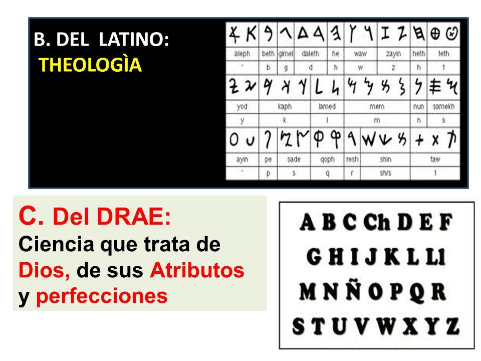 C. Del DRAE: Ciencia que trata de Dios, de sus Atributos y perfecciones B. DEL LATINO: THEOLOGÌA