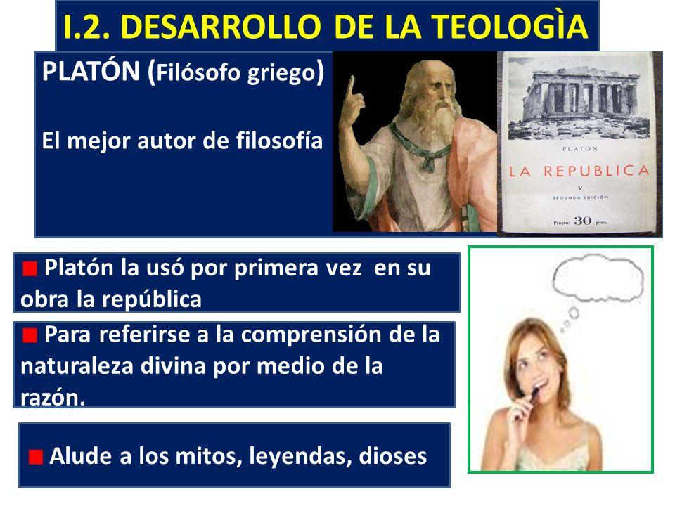 I.2. DESARROLLO DE LA TEOLOGÌA PLATÓN ( Filósofo griego ) El mejor autor de filosofía Platón la usó por primera vez en su obra la república Para refer