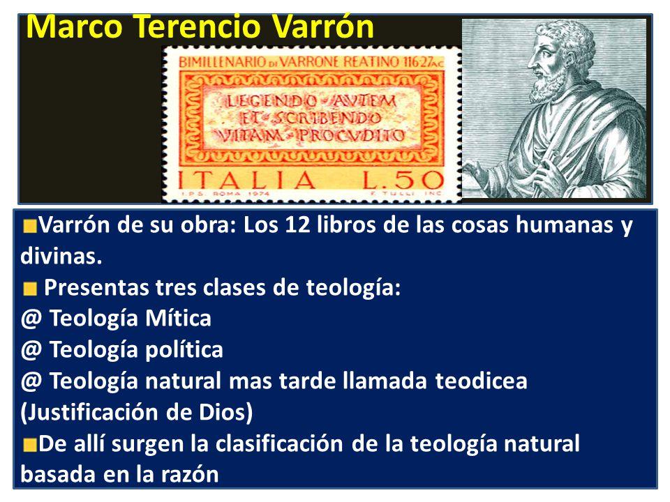 Marco Terencio Varrón Varrón de su obra: Los 12 libros de las cosas humanas y divinas. Presentas tres clases de teología: @ Teología Mítica @ Teología