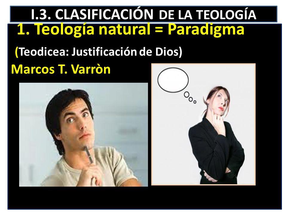 I.3. CLASIFICACIÓN DE LA TEOLOGÍA 1. Teología natural = Paradigma (Teodicea: Justificación de Dios) Marcos T. Varròn