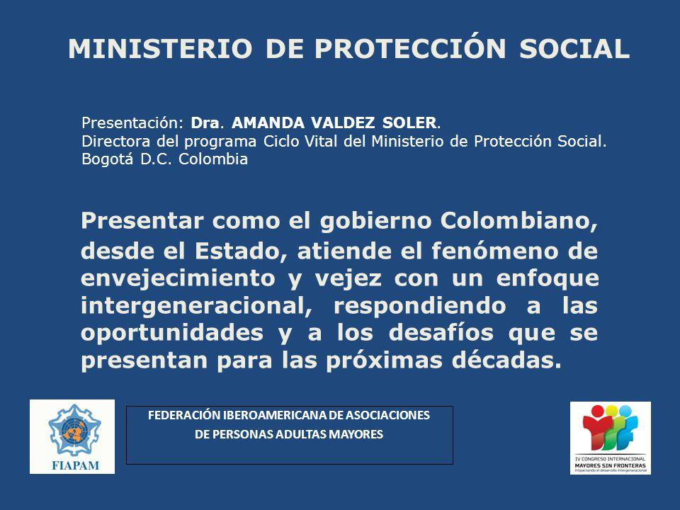 MINISTERIO DE PROTECCIÓN SOCIAL Presentar como el gobierno Colombiano, desde el Estado, atiende el fenómeno de envejecimiento y vejez con un enfoque intergeneracional, respondiendo a las oportunidades y a los desafíos que se presentan para las próximas décadas.