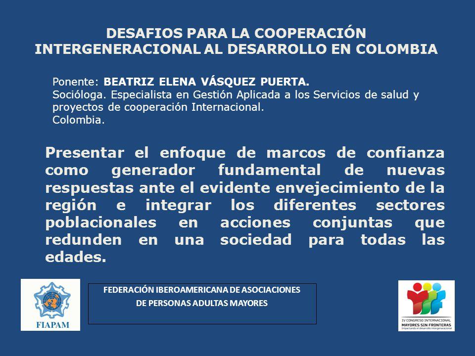 DESAFIOS PARA LA COOPERACIÓN INTERGENERACIONAL AL DESARROLLO EN COLOMBIA Presentar el enfoque de marcos de confianza como generador fundamental de nuevas respuestas ante el evidente envejecimiento de la región e integrar los diferentes sectores poblacionales en acciones conjuntas que redunden en una sociedad para todas las edades.