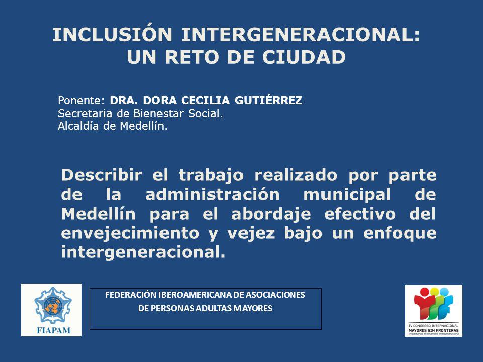 INCLUSIÓN INTERGENERACIONAL: UN RETO DE CIUDAD Describir el trabajo realizado por parte de la administración municipal de Medellín para el abordaje efectivo del envejecimiento y vejez bajo un enfoque intergeneracional.