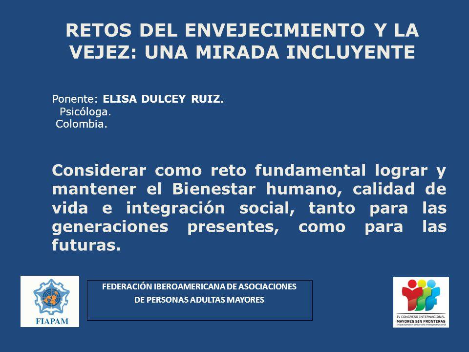 Ponente: ELISA DULCEY RUIZ. Psicóloga. Colombia. Considerar como reto fundamental lograr y mantener el Bienestar humano, calidad de vida e integración