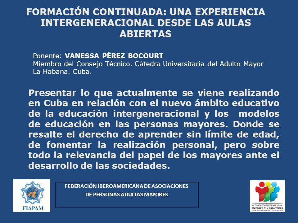 FORMACIÓN CONTINUADA: UNA EXPERIENCIA INTERGENERACIONAL DESDE LAS AULAS ABIERTAS Presentar lo que actualmente se viene realizando en Cuba en relación con el nuevo ámbito educativo de la educación intergeneracional y los modelos de educación en las personas mayores.