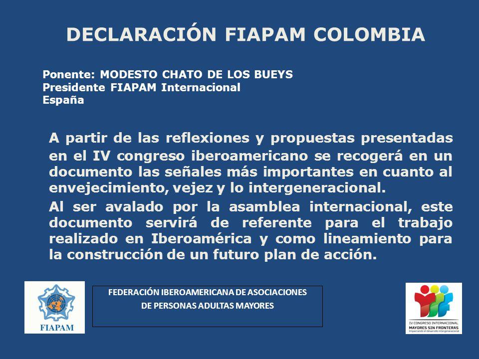 DECLARACIÓN FIAPAM COLOMBIA A partir de las reflexiones y propuestas presentadas en el IV congreso iberoamericano se recogerá en un documento las señales más importantes en cuanto al envejecimiento, vejez y lo intergeneracional.