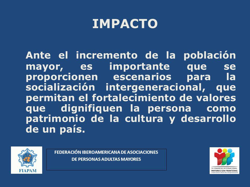 IMPACTO Ante el incremento de la población mayor, es importante que se proporcionen escenarios para la socialización intergeneracional, que permitan el fortalecimiento de valores que dignifiquen la persona como patrimonio de la cultura y desarrollo de un país.