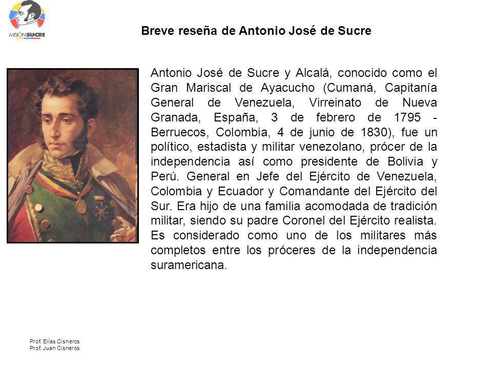 Prof. Elías Cisneros Prof. Juan Cisneros Antonio José de Sucre y Alcalá, conocido como el Gran Mariscal de Ayacucho (Cumaná, Capitanía General de Vene