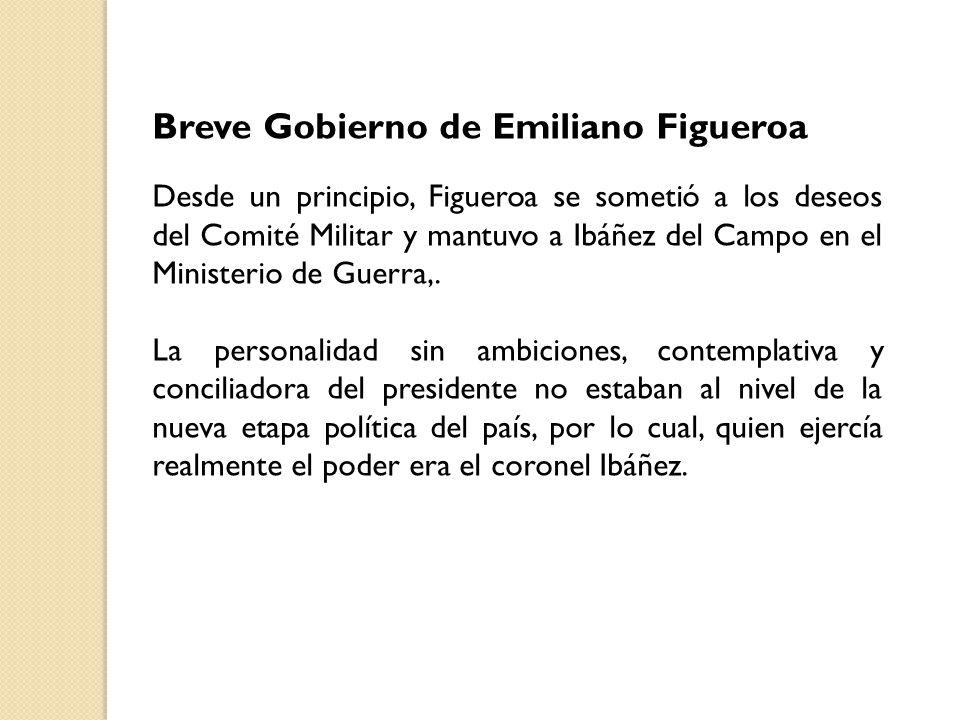 Breve Gobierno de Emiliano Figueroa Desde un principio, Figueroa se sometió a los deseos del Comité Militar y mantuvo a Ibáñez del Campo en el Ministerio de Guerra,.