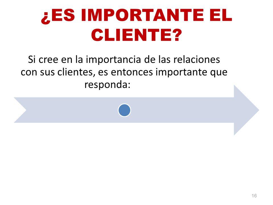 ¿ES IMPORTANTE EL CLIENTE? Si cree en la importancia de las relaciones con sus clientes, es entonces importante que responda: 16