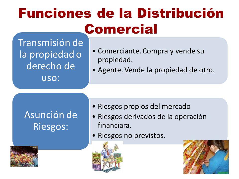 Funciones de la Distribución Comercial Comerciante. Compra y vende su propiedad. Agente. Vende la propiedad de otro. Transmisión de la propiedad o der